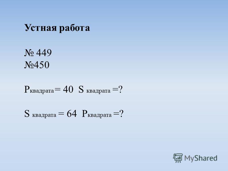 Устная работа 449 450 P квадрата = 40 S квадрата =? S квадрата = 64 P квадрата =?