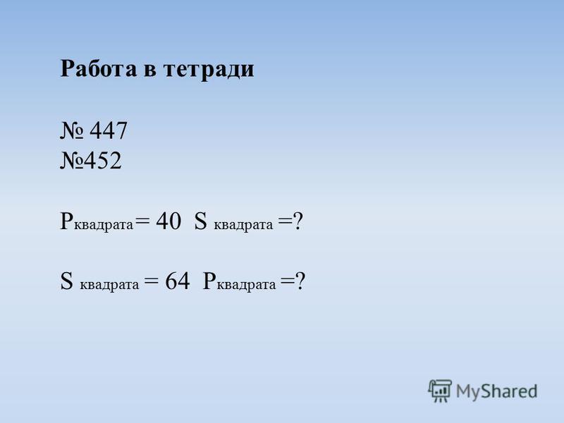 Работа в тетради 447 452 P квадрата = 40 S квадрата =? S квадрата = 64 P квадрата =?