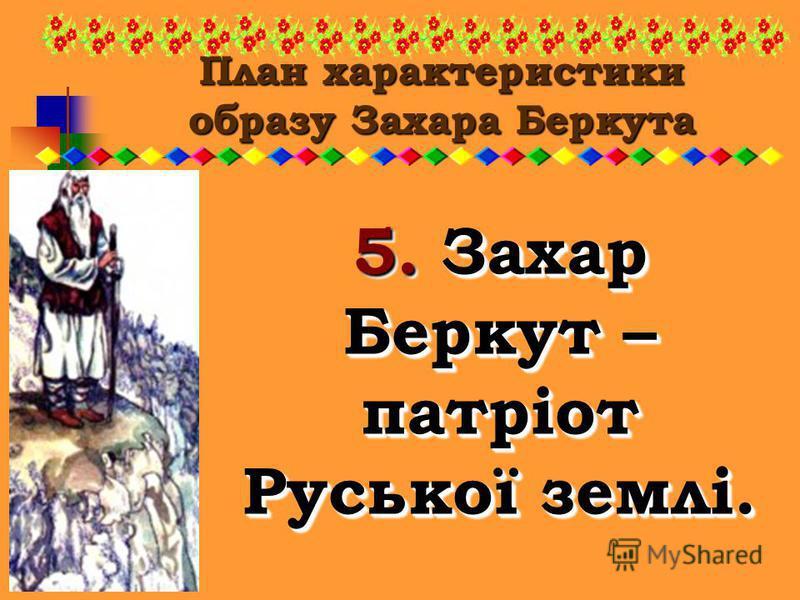 План характеристики образу Захара Беркута 5. Захар Беркут – патріот Руської землі.