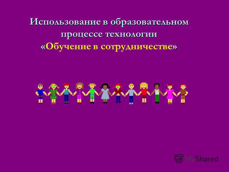 Использование в образовательном процессе технологии «» Использование в образовательном процессе технологии «Обучение в сотрудничестве»