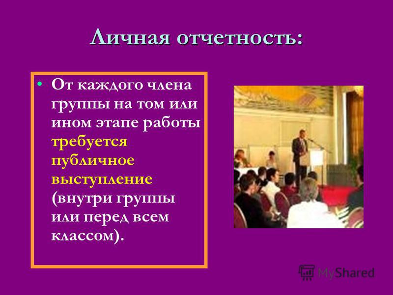 Личная отчетность: От каждого члена группы на том или ином этапе работы требуется публичное выступление (внутри группы или перед всем классом).
