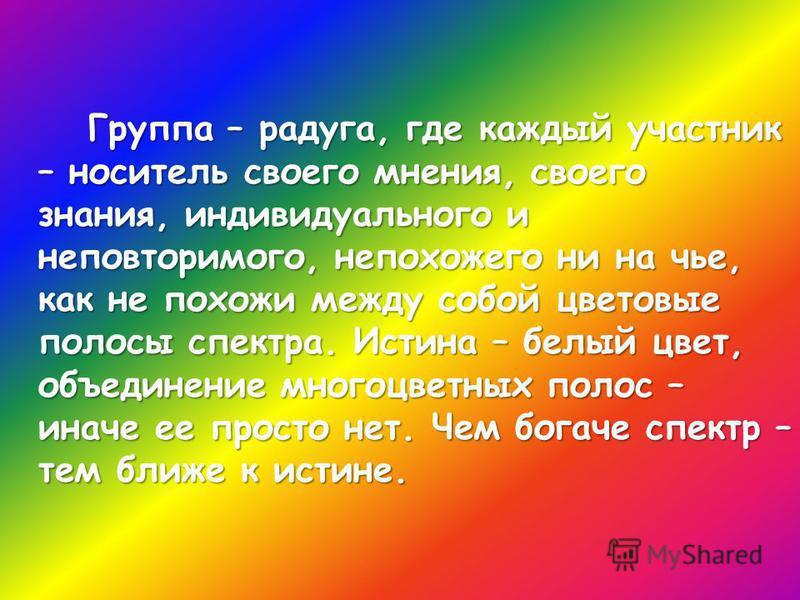 Группа – радуга, где каждый участник – носитель своего мнения, своего знания, индивидуального и неповторимого, непохожего ни на чье, как не похожи между собой цветовые полосы спектра. Истина – белый цвет, объединение многоцветных полос – иначе ее про