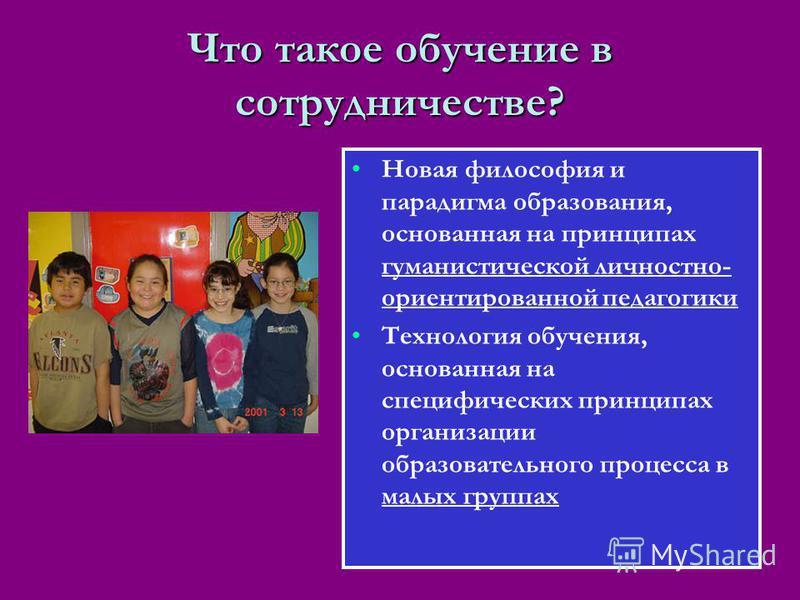 Что такое обучение в сотрудничестве? Новая философия и парадигма образования, основанная на принципах гуманистической личностно- ориентированной педагогики Технология обучения, основанная на специфических принципах организации образовательного процес