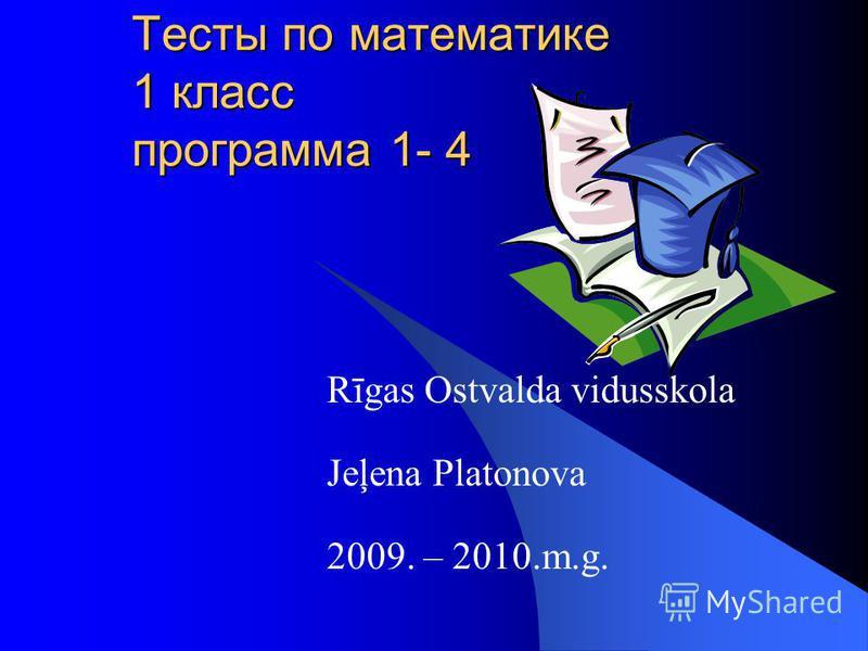 Тесты по математике 1 класс программа 1- 4 Rīgas Ostvalda vidusskola Jeļena Platonova 2009. – 2010.m.g.