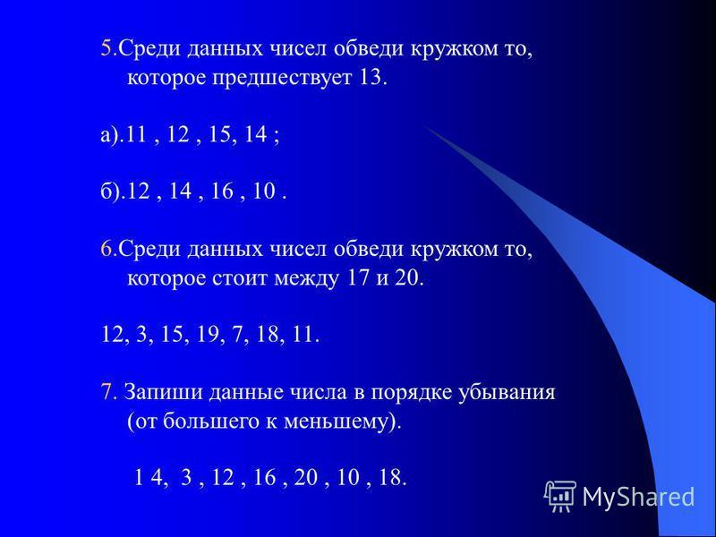 5. Среди данных чисел обведи кружком то, которое предшествует 13. а).11, 12, 15, 14 ; б).12, 14, 16, 10. 6. Среди данных чисел обведи кружком то, которое стоит между 17 и 20. 12, 3, 15, 19, 7, 18, 11. 7. Запиши данные числа в порядке убывания (от бол