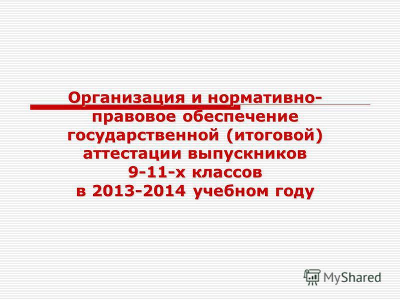 Организация и нормативно- правовое обеспечение государственной (итоговой) аттестации выпускников 9-11-х классов в 2013-2014 учебном году