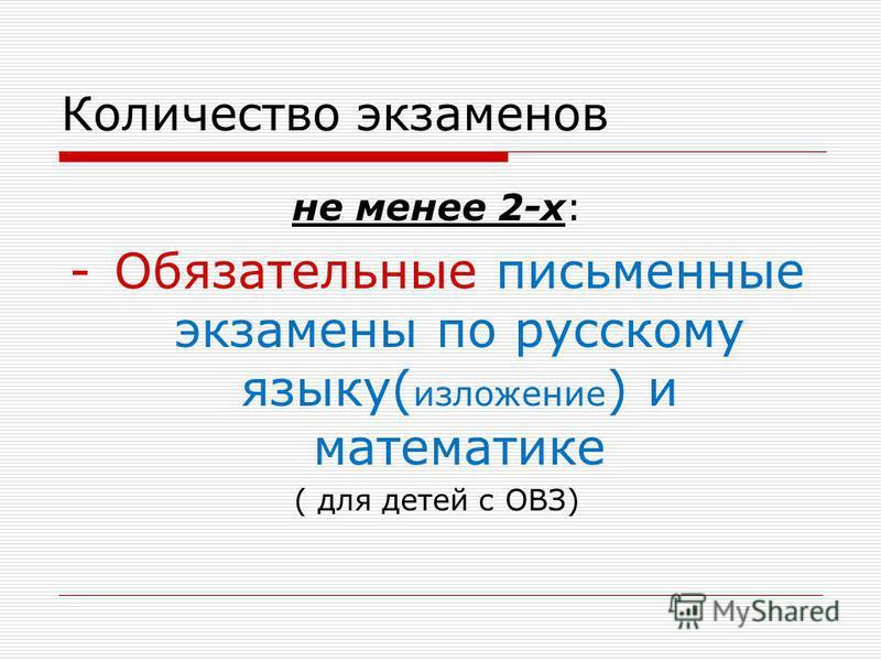 не менее 2-х: -Обязательные письменные экзамены по русскому языку( изложение ) и математике ( для детей с ОВЗ) Количество экзаменов