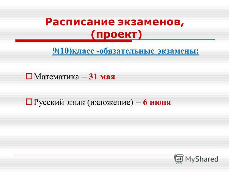 9(10)класс -обязательные экзамены: Математика – 31 мая Русский язык (изложение) – 6 июня Расписание экзаменов, (проект)