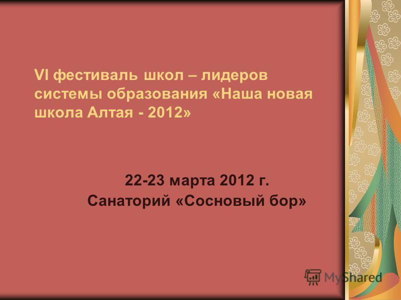 VI фестиваль школ – лидеров системы образования «Наша новая школа Алтая - 2012» 22-23 марта 2012 г. Санаторий «Сосновый бор»