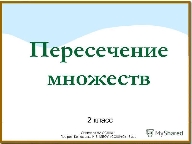 Пересечение множеств 2 класс Силичева НА ОСШ 1 Под ред. Конюшенко Н.В. МБОУ «СОШ2» г.Емва