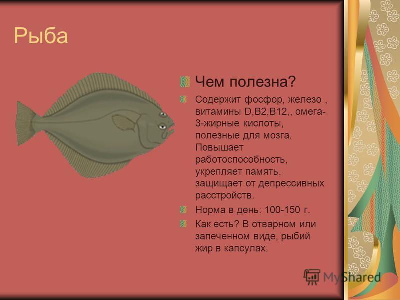 Рыба Чем полезна? Содержит фосфор, железо, витамины D,B2,B12,, омега- 3-жирные кислоты, полезные для мозга. Повышает работоспособность, укрепляет память, защищает от депрессивных расстройств. Норма в день: 100-150 г. Как есть? В отварном или запеченн