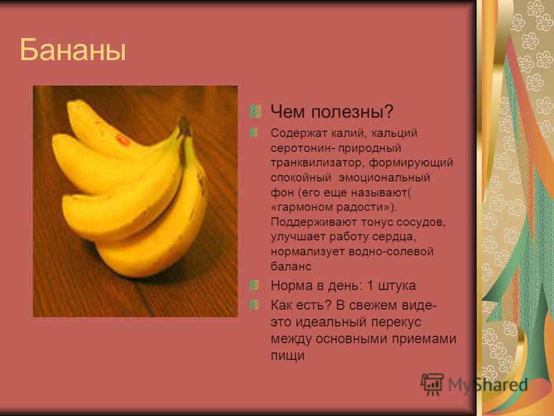 Бананы Чем полезны? Содержат калий, кальций серотонин- природный транквилизатор, формирующий спокойный эмоциональный фон (его еще называют( «гормоном радости»). Поддерживают тонус сосудов, улучшает работу сердца, нормализует водно-солевой баланс Норм