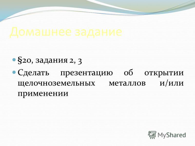 Домашнее задание §20, задания 2, 3 Сделать презентацию об открытии щелочноземельных металлов и/или применении