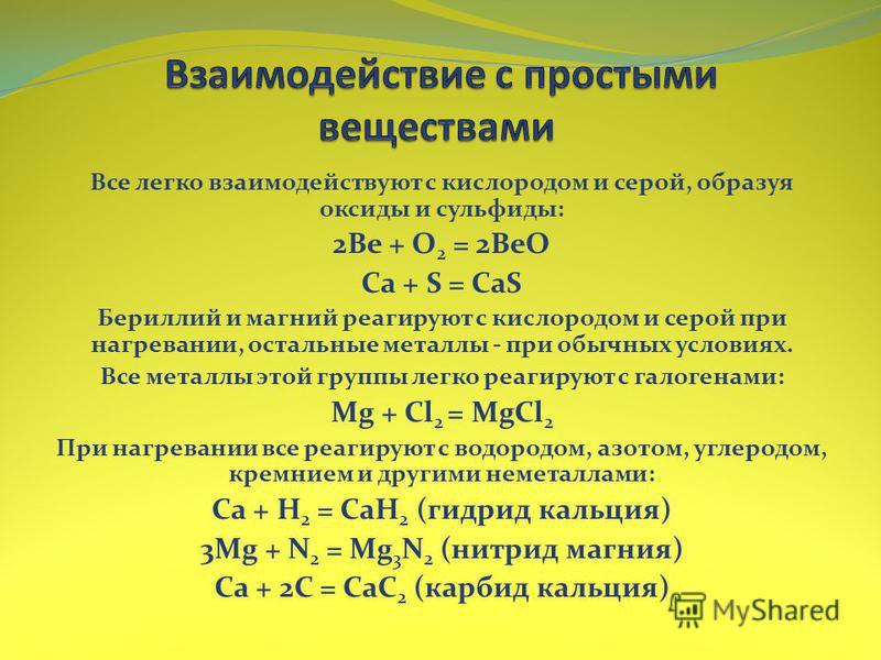 Все легко взаимодействуют с кислородом и серой, образуя оксиды и сульфиды: 2Be + O 2 = 2BeO Ca + S = CaS Бериллий и магний реагируют с кислородом и серой при нагревании, остальные металлы - при обычных условиях. Все металлы этой группы легко реагирую