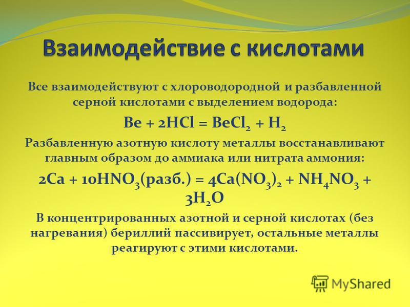 Все взаимодействуют с хлороводородной и разбавленной серной кислотами с выделением водорода: Be + 2HCl = BeCl 2 + H 2 Разбавленную азотную кислоту металлы восстанавливают главным образом до аммиака или нитрата аммония: 2Ca + 10HNO 3 (разб.) = 4Ca(NO