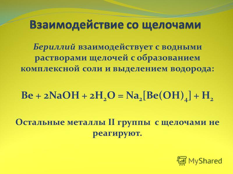 Бериллий взаимодействует с водными растворами щелочей с образованием комплексной соли и выделением водорода: Be + 2NaOH + 2H 2 O = Na 2 [Be(OH) 4 ] + H 2 Остальные металлы II группы с щелочами не реагируют.