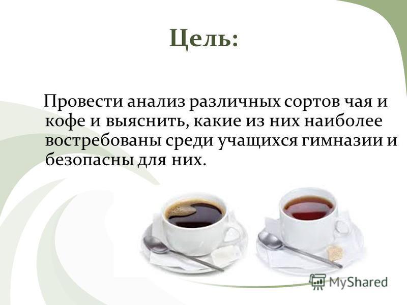 Цель: Провести анализ различных сортов чая и кофе и выяснить, какие из них наиболее востребованы среди учащихся гимназии и безопасны для них.
