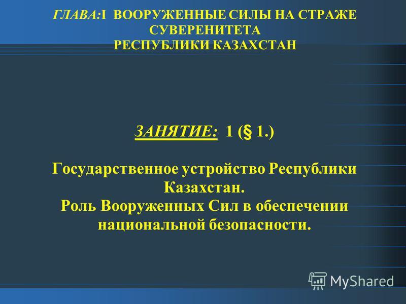 ГЛАВА:I ВООРУЖЕННЫЕ СИЛЫ НА СТРАЖЕ СУВЕРЕНИТЕТА РЕСПУБЛИКИ КАЗАХСТАН ЗАНЯТИЕ: 1 (§ 1.) Государственное устройство Республики Казахстан. Роль Вооруженных Сил в обеспечении национальной безопасности.