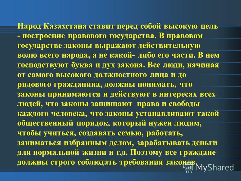Народ Казахстана ставит перед собой высокую цель - построение правового государства. В правовом государстве законы выражают действительную волю всего народа, а не какой- либо его части. В нем господствуют буква и дух закона. Все люди, начиная от само