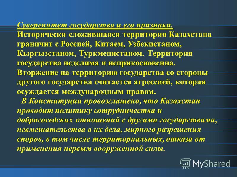 Суверенитет государства и его признаки. Исторически сложившаяся территория Казахстана граничит с Россией, Китаем, Узбекистаном, Кыргызстаном, Туркменистаном. Территория государства неделима и неприкосновенна. Вторжение на территорию государства со ст