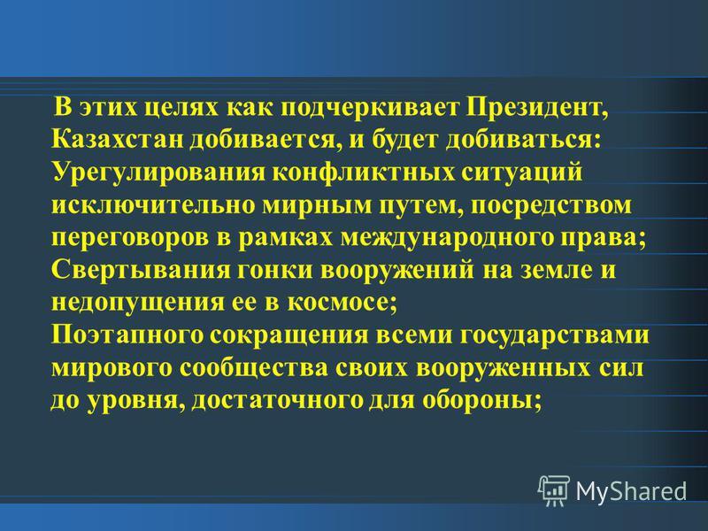 В этих целях как подчеркивает Президент, Казахстан добивается, и будет добиваться: Урегулирования конфликтных ситуаций исключительно мирным путем, посредством переговоров в рамках международного права; Свертывания гонки вооружений на земле и недопуще