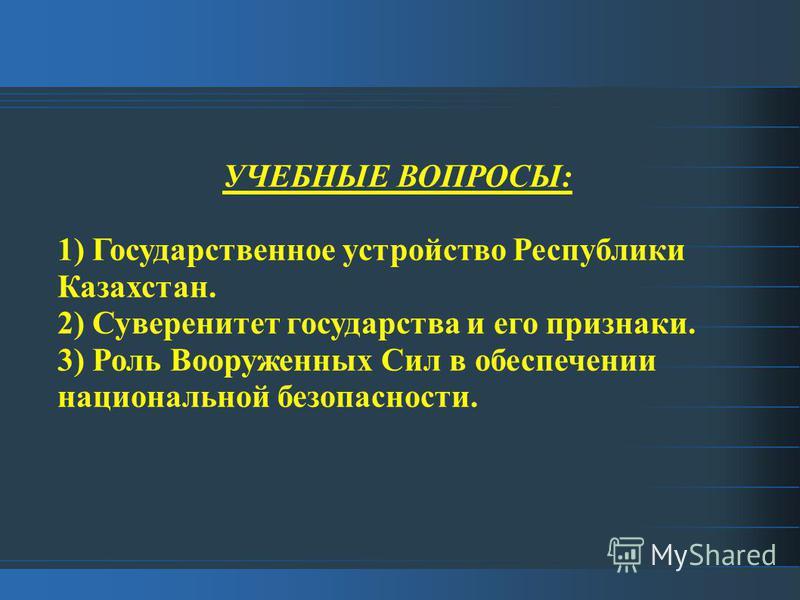 УЧЕБНЫЕ ВОПРОСЫ: 1) Государственное устройство Республики Казахстан. 2) Суверенитет государства и его признаки. 3) Роль Вооруженных Сил в обеспечении национальной безопасности.