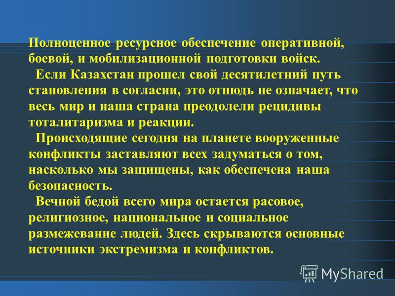 Полноценное ресурсное обеспечение оперативной, боевой, и мобилизационной подготовки войск. Если Казахстан прошел свой десятилетний путь становления в согласии, это отнюдь не означает, что весь мир и наша страна преодолели рецидивы тоталитаризма и реа