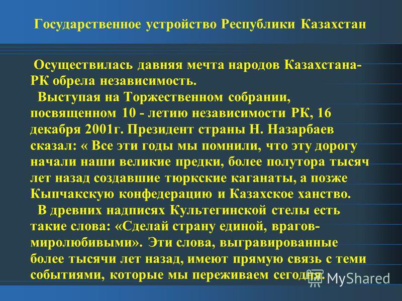 Государственное устройство Республики Казахстан Осуществилась давняя мечта народов Казахстана- РК обрела независимость. Выступая на Торжественном собрании, посвященном 10 - летию независимости РК, 16 декабря 2001 г. Президент страны Н. Назарбаев сказ