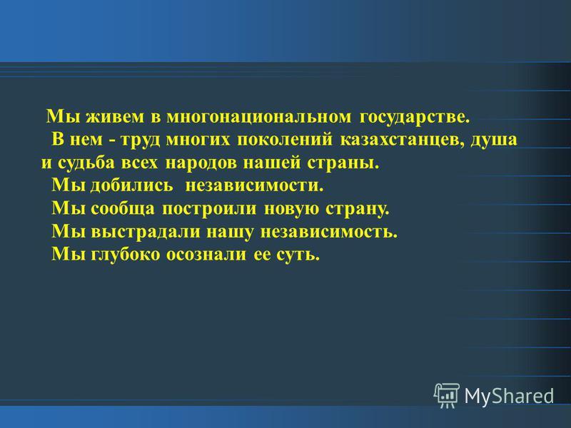 Мы живем в многонациональном государстве. В нем - труд многих поколений казахстанцев, душа и судьба всех народов нашей страны. Мы добились независимости. Мы сообща построили новую страну. Мы выстрадали нашу независимость. Мы глубоко осознали ее суть.