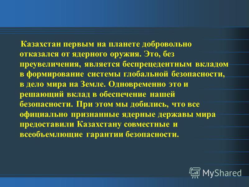 Казахстан первым на планете добровольно отказался от ядерного оружия. Это, без преувеличения, является беспрецедентным вкладом в формирование системы глобальной безопасности, в дело мира на Земле. Одновременно это и решающий вклад в обеспечение нашей
