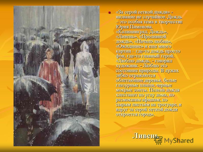Ливень «За серой сеткой дождя» - название не случайное. Дождь – это особая тема в творчестве Юрия Пименова. «Калининград. Дождь», «Ливень», «Проливной дождь», «Начало любви», «Ожидание» и еще много картин – где-то дождь просто фон, где-то главный гер