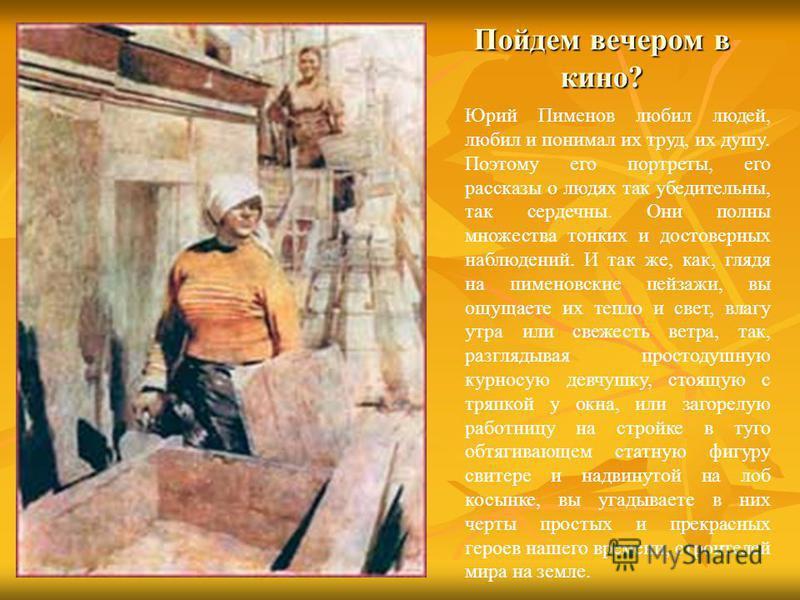 Пойдем вечером в кино? Юрий Пименов любил людей, любил и понимал их труд, их душу. Поэтому его портреты, его рассказы о людях так убедительны, так сердечны. Они полны множества тонких и достоверных наблюдений. И так же, как, глядя на пименовские пейз