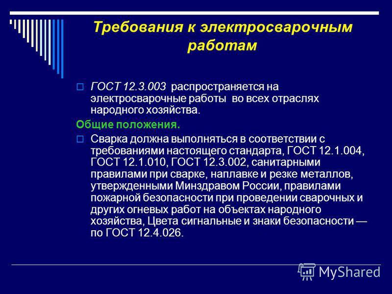 Требования к электросварочным работам ГОСТ 12.3.003 распространяется на электросварочные работы во всех отраслях народного хозяйства. Общие положения. Сварка должна выполняться в соответствии с требованиями настоящего стандарта, ГОСТ 12.1.004, ГОСТ 1
