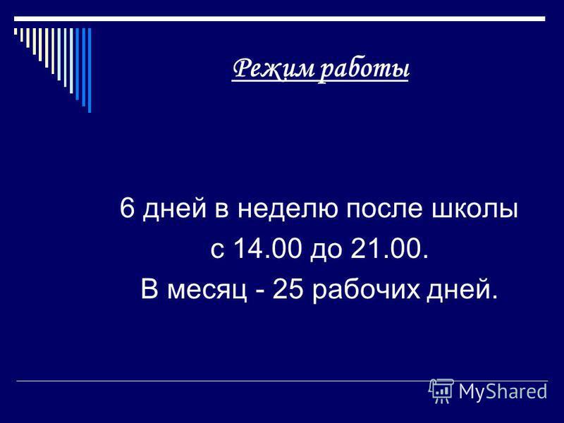 Режим работы 6 дней в неделю после школы с 14.00 до 21.00. В месяц - 25 рабочих дней.