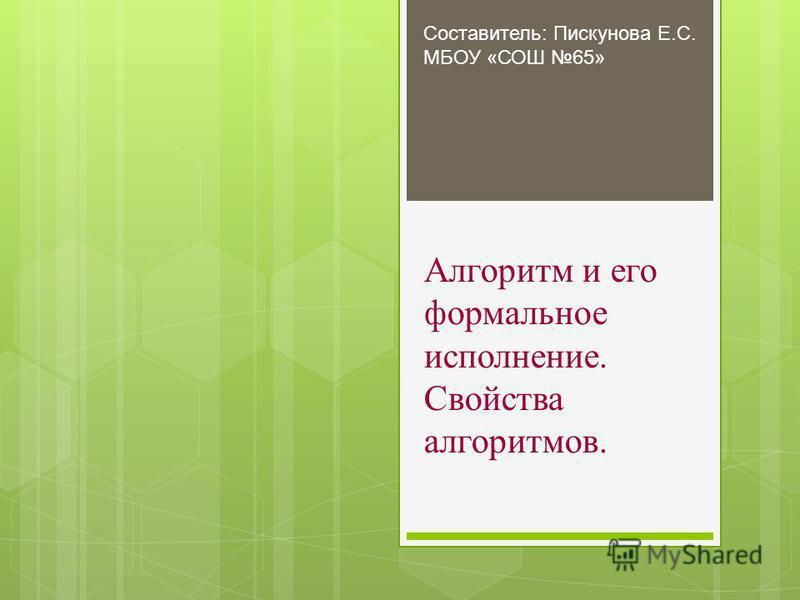 Алгоритм и его формальное исполнение. Свойства алгоритмов. Составитель: Пискунова Е.С. МБОУ «СОШ 65»