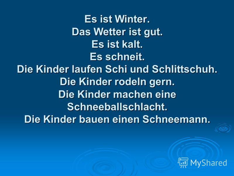 Es ist Winter. Das Wetter ist gut. Es ist kalt. Es schneit. Die Kinder laufen Schi und Schlittschuh. Die Kinder rodeln gern. Die Kinder machen eine Schneeballschlacht. Die Kinder bauen einen Schneemann.