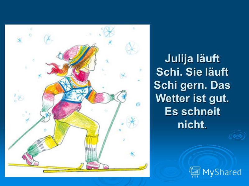 Julija läuft Schi. Sie läuft Schi gern. Das Wetter ist gut. Es schneit nicht.