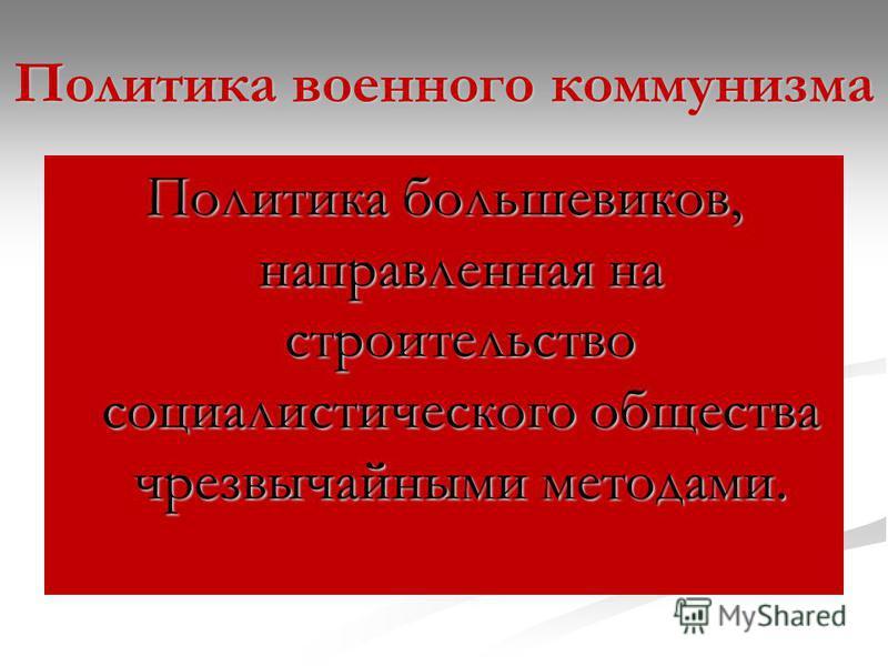 Политика военного коммунизма Политика большевиков, направленная на строительство социалистического общества чрезвычайными методами.
