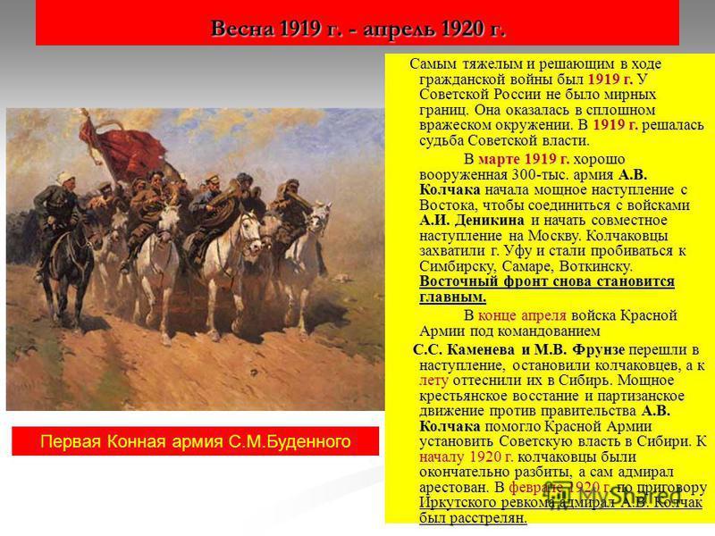 Весна 1919 г. - апрель 1920 г. Самым тяжелым и решающим в ходе гражданской войны был 1919 г. У Советской России не было мирных границ. Она оказалась в сплошном вражеском окружении. В 1919 г. решалась судьба Советской власти. Самым тяжелым и решающим