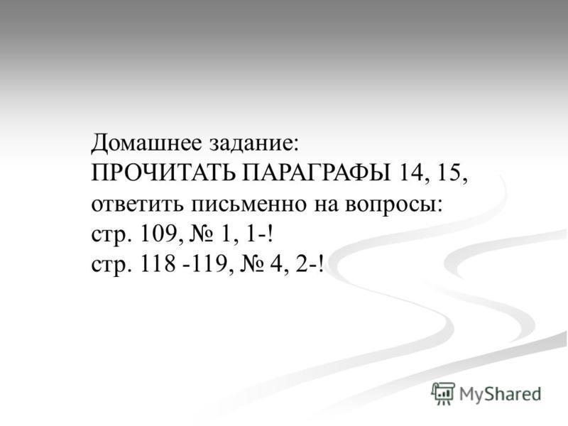 Домашнее задание: ПРОЧИТАТЬ ПАРАГРАФЫ 14, 15, ответить письменно на вопросы: стр. 109, 1, 1-! стр. 118 -119, 4, 2-!