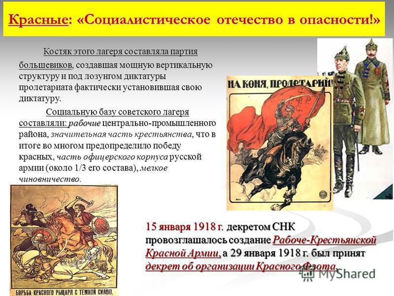 Красные: «Социалистическое отечество в опасности!» Костяк этого лагеря составляла партия большевиков, создавшая мощную вертикальную структуру и под лозунгом диктатуры пролетариата фактически установившая свою диктатуру. рабочие Социальную базу советс
