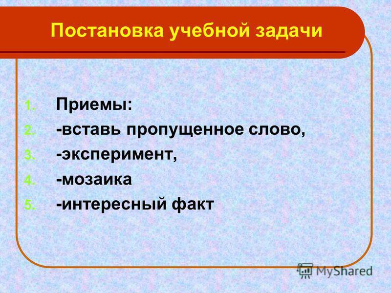Постановка учебной задачи 1. Приемы: 2. -вставь пропущенное слово, 3. -эксперимент, 4. -мозаика 5. -интересный факт