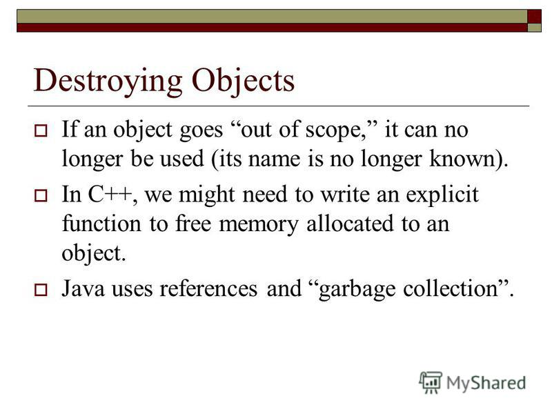 Destroying Objects If an object goes out of scope, it can no longer be used (its name is no longer known). In C++, we might need to write an explicit function to free memory allocated to an object. Java uses references and garbage collection.