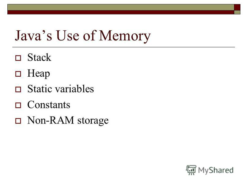 Javas Use of Memory Stack Heap Static variables Constants Non-RAM storage