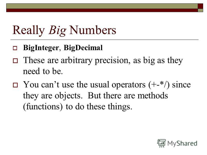 Really Big Numbers BigInteger, BigDecimal These are arbitrary precision, as big as they need to be. You cant use the usual operators (+-*/) since they are objects. But there are methods (functions) to do these things.