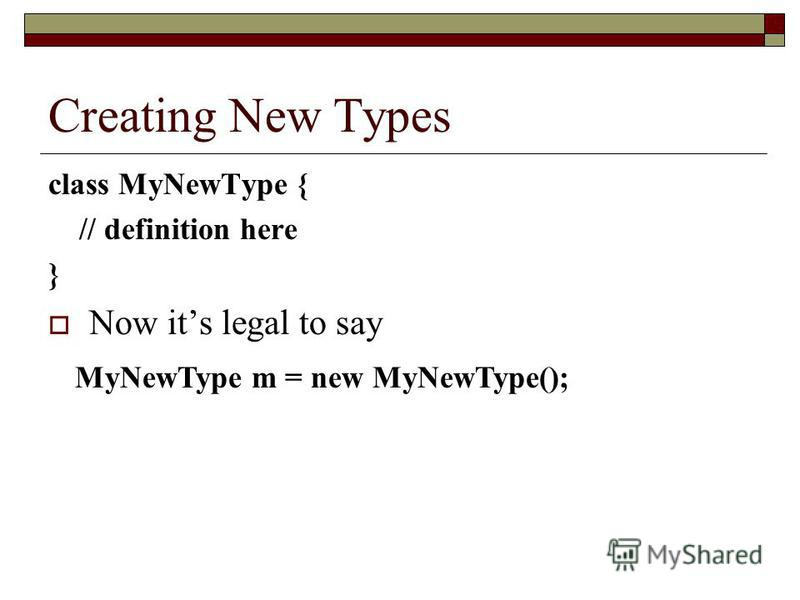 Creating New Types class MyNewType { // definition here } Now its legal to say MyNewType m = new MyNewType();