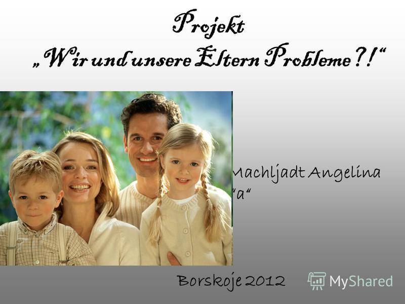 Projekt Wir und unsere Eltern Probleme?! Machljadt Angelina 11a Borskoje 2012