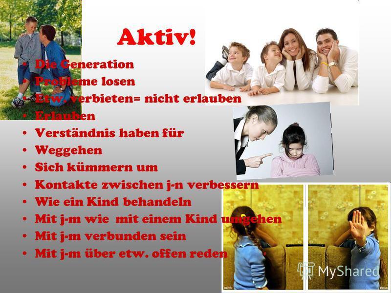 Aktiv! Die Generation Probleme losen Etw. verbieten= nicht erlauben Erlauben Verständnis haben für Weggehen Sich kümmern um Kontakte zwischen j-n verbessern Wie ein Kind behandeln Mit j-m wie mit einem Kind umgehen Mit j-m verbunden sein Mit j-m über