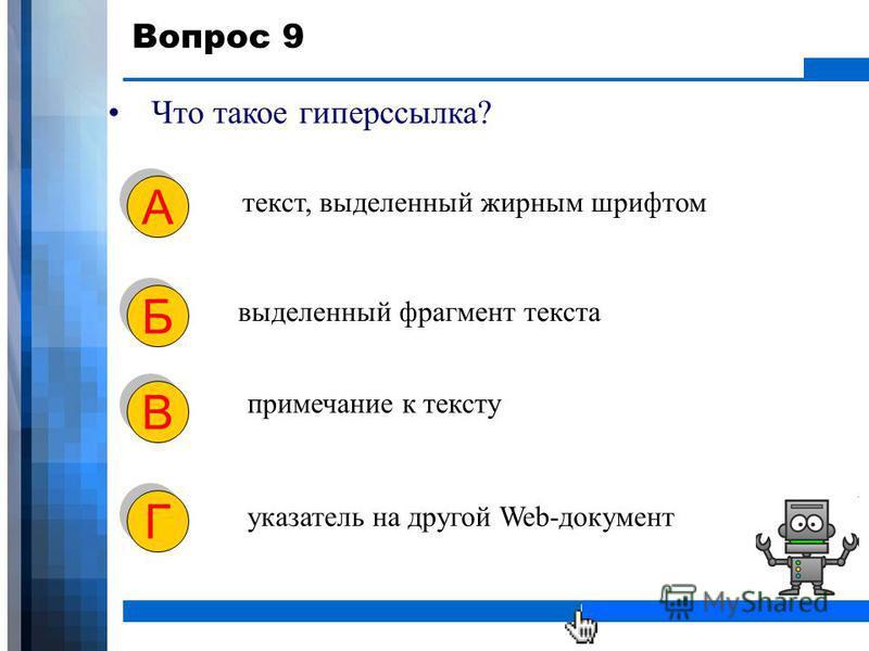 WWW.YOUR-COMPANY-URL.COM Вопрос 9 Что такое гиперссылка? текст, выделенный жирным шрифтом А А выделенный фрагмент текста Б Б примечание к тексту В В указатель на другой Web-документ Г Г