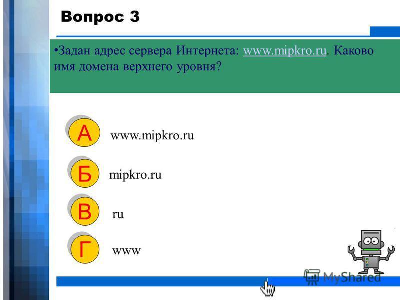 WWW.YOUR-COMPANY-URL.COM Вопрос 3 Задан адрес сервера Интернета: www.mipkro.ru. Каково имя домена верхнего уровня?www.mipkro.ru www.mipkro.ru А А mipkro.ru Б Б ru В В www Г Г